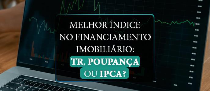 Imagem Qual é o melhor índice no financiamento imobiliário: TR, Poupança ou IPCA?