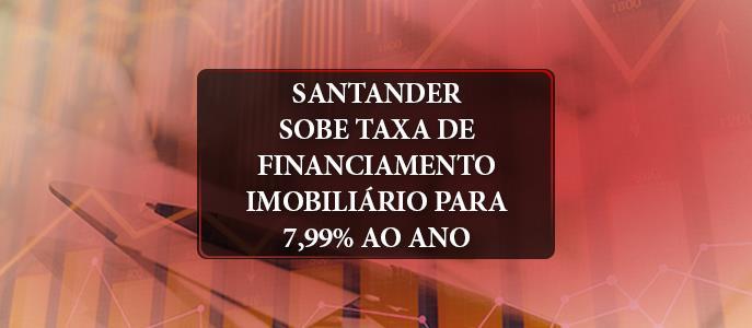 Imagem Santander sobe taxa de financiamento imobiliário para 7,99% ano