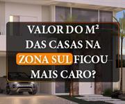 Imagem O valor do metro quadrado das casas na Zona Sul ficou mais caro?